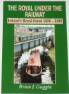The Royal Under the Railway - Ireland's Royal Canal 1830-1899, by Brian J. Goggin
